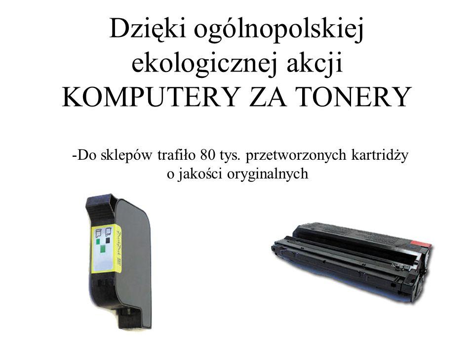 Dzięki ogólnopolskiej ekologicznej akcji KOMPUTERY ZA TONERY -Do sklepów trafiło 80 tys. przetworzonych kartridży o jakości oryginalnych