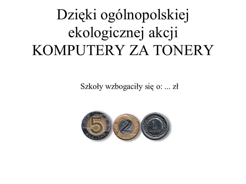 Dzięki ogólnopolskiej ekologicznej akcji KOMPUTERY ZA TONERY Szkoły wzbogaciły się o:... zł
