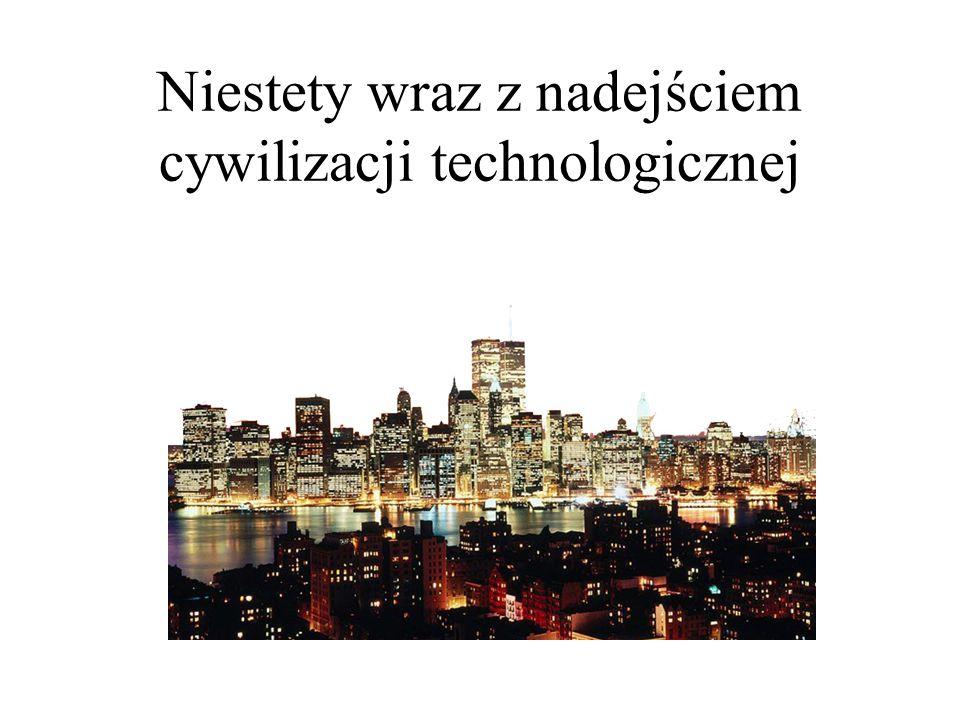 Niestety wraz z nadejściem cywilizacji technologicznej