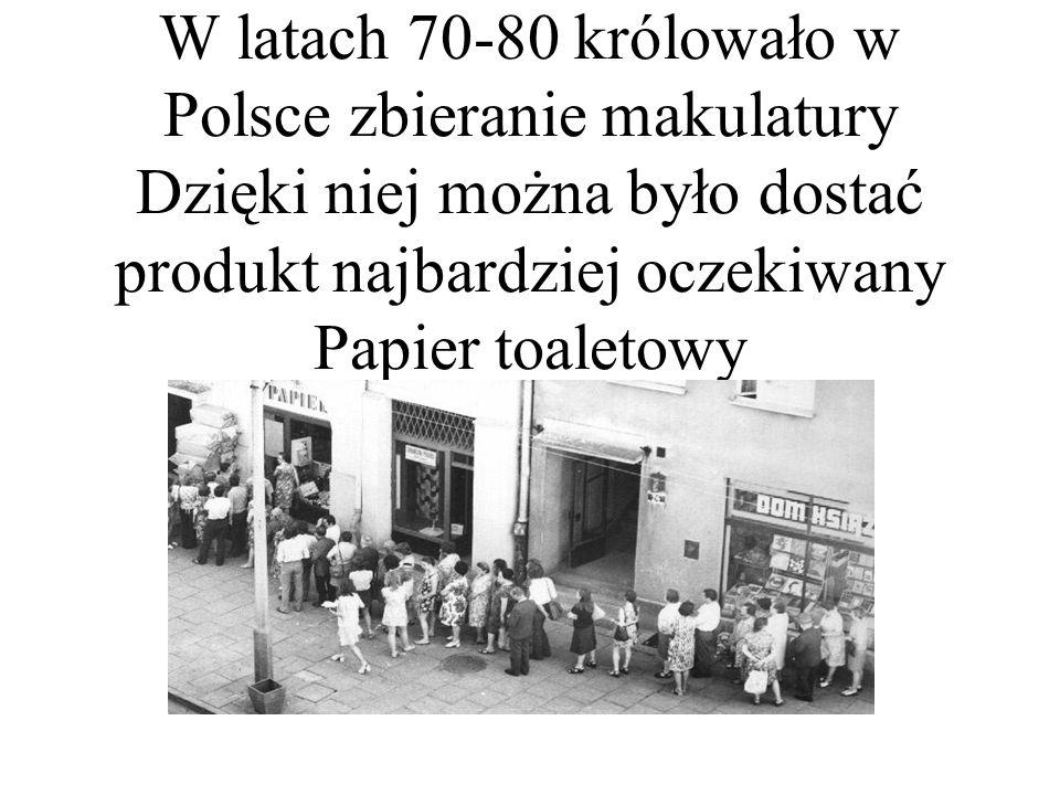 W latach 70-80 królowało w Polsce zbieranie makulatury Dzięki niej można było dostać produkt najbardziej oczekiwany Papier toaletowy