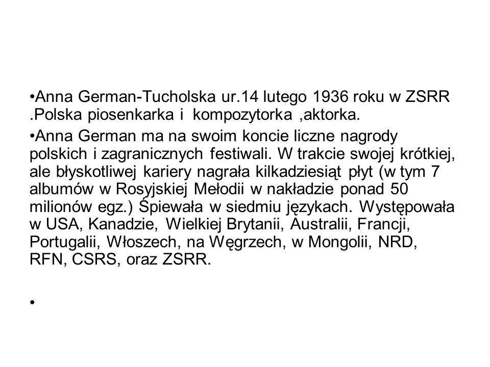 Anna German-Tucholska ur.14 lutego 1936 roku w ZSRR.Polska piosenkarka i kompozytorka,aktorka.