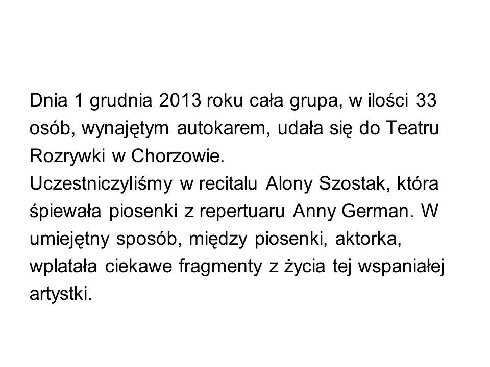 Dnia 1 grudnia 2013 roku cała grupa, w ilości 33 osób, wynajętym autokarem, udała się do Teatru Rozrywki w Chorzowie.