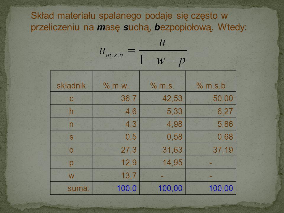 Skład materiału spalanego podaje się często w przeliczeniu na masę suchą, bezpopiołową. Wtedy: składnik% m.w.% m.s.% m.s.b c36,742,5350,00 h4,65,336,2