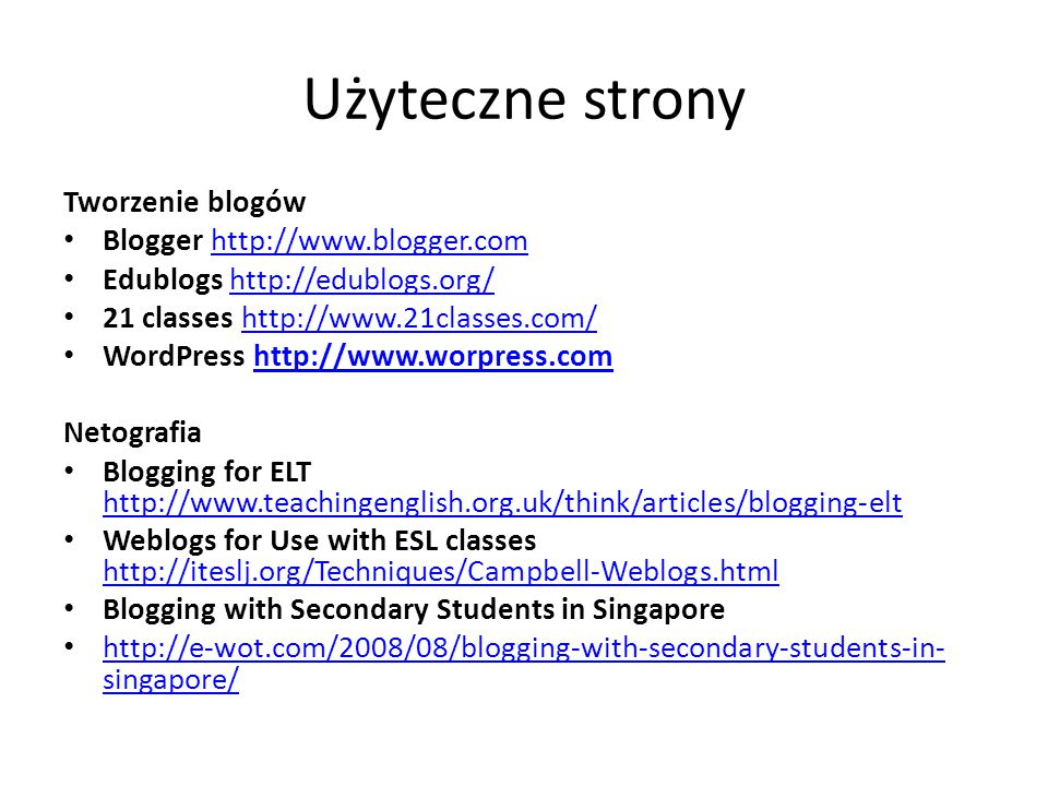 Użyteczne strony Tworzenie blogów Blogger   Edublogs   21 classes   WordPress   Netografia Blogging for ELT     Weblogs for Use with ESL classes     Blogging with Secondary Students in Singapore   singapore/   singapore/