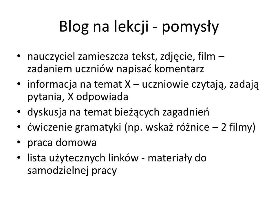 Blog na lekcji - pomysły nauczyciel zamieszcza tekst, zdjęcie, film – zadaniem uczniów napisać komentarz informacja na temat X – uczniowie czytają, zadają pytania, X odpowiada dyskusja na temat bieżących zagadnień ćwiczenie gramatyki (np.