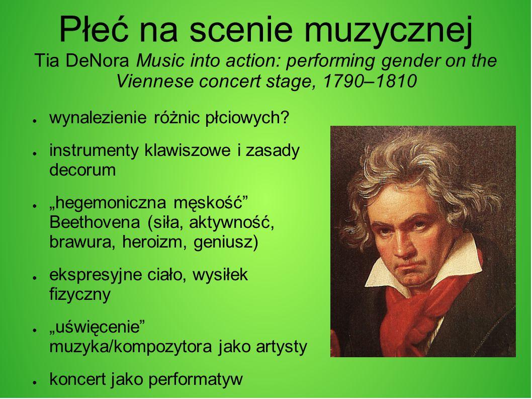Płeć na scenie muzycznej Tia DeNora Music into action: performing gender on the Viennese concert stage, 1790–1810 ● wynalezienie różnic płciowych.