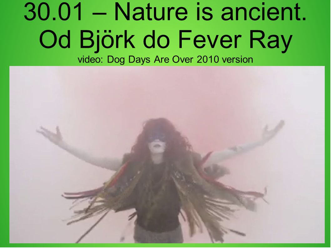 30.01 – Nature is ancient. Od Björk do Fever Ray video: Dog Days Are Over 2010 version
