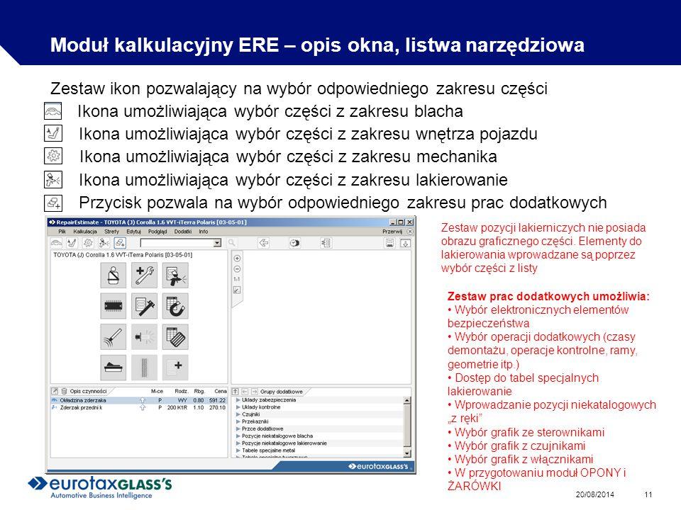 20/08/2014 11 Moduł kalkulacyjny ERE – opis okna, listwa narzędziowa Zestaw ikon pozwalający na wybór odpowiedniego zakresu części Ikona umożliwiająca wybór części z zakresu blacha Ikona umożliwiająca wybór części z zakresu wnętrza pojazdu Ikona umożliwiająca wybór części z zakresu mechanika Ikona umożliwiająca wybór części z zakresu lakierowanie Przycisk pozwala na wybór odpowiedniego zakresu prac dodatkowych Zestaw pozycji lakierniczych nie posiada obrazu graficznego części.