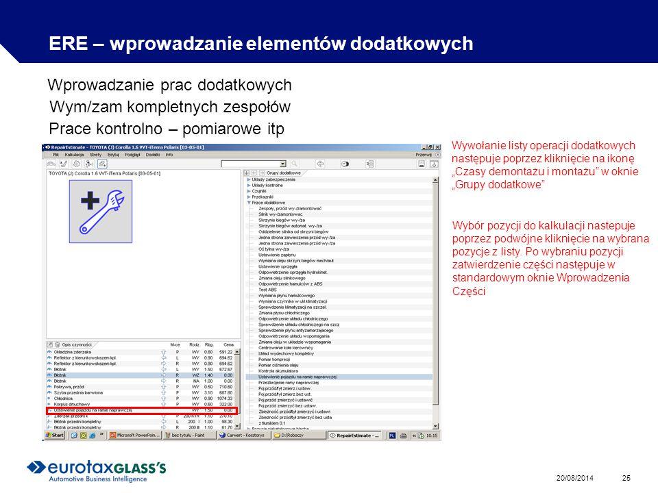 """20/08/2014 25 ERE – wprowadzanie elementów dodatkowych Wprowadzanie prac dodatkowych Wym/zam kompletnych zespołów Prace kontrolno – pomiarowe itp Wywołanie listy operacji dodatkowych następuje poprzez kliknięcie na ikonę """"Czasy demontażu i montażu w oknie """"Grupy dodatkowe Wybór pozycji do kalkulacji nastepuje poprzez podwójne kliknięcie na wybrana pozycje z listy."""