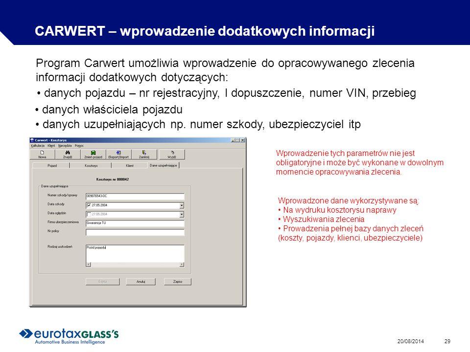 20/08/2014 29 CARWERT – wprowadzenie dodatkowych informacji Program Carwert umożliwia wprowadzenie do opracowywanego zlecenia informacji dodatkowych dotyczących: danych pojazdu – nr rejestracyjny, I dopuszczenie, numer VIN, przebieg danych właściciela pojazdu danych uzupełniających np.