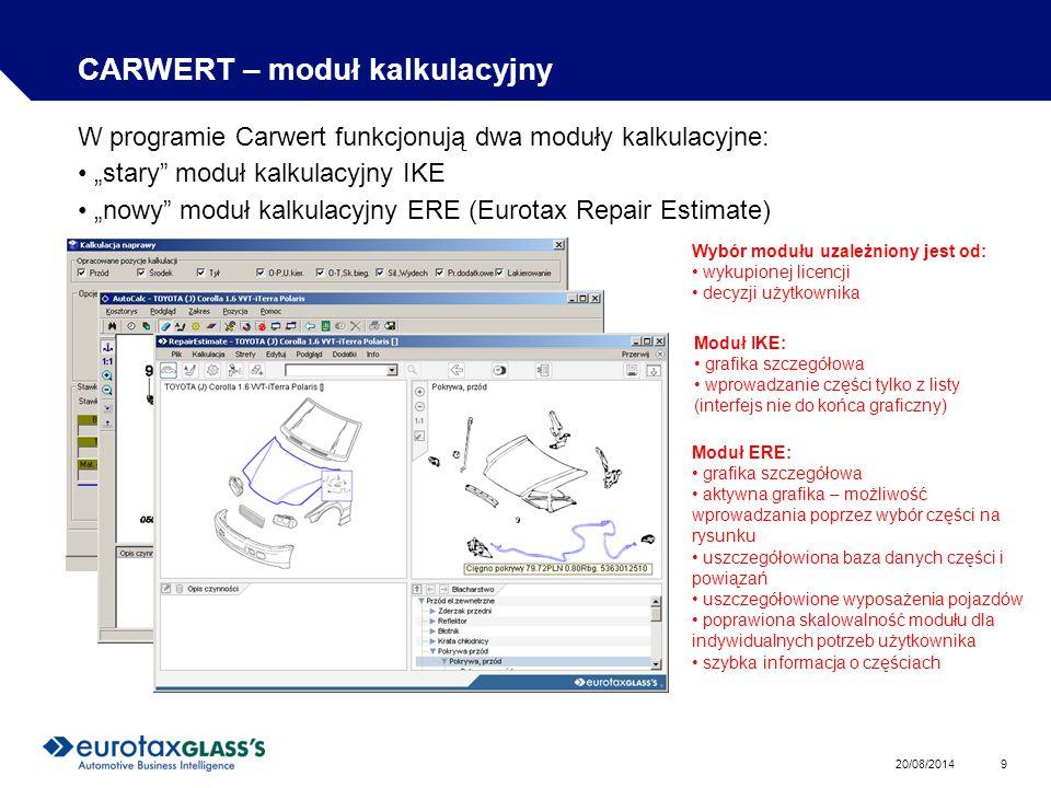 """20/08/2014 9 CARWERT – moduł kalkulacyjny W programie Carwert funkcjonują dwa moduły kalkulacyjne: """"stary moduł kalkulacyjny IKE """"nowy moduł kalkulacyjny ERE (Eurotax Repair Estimate) Wybór modułu uzależniony jest od: wykupionej licencji decyzji użytkownika Moduł IKE: grafika szczegółowa wprowadzanie części tylko z listy (interfejs nie do końca graficzny) Moduł ERE: grafika szczegółowa aktywna grafika – możliwość wprowadzania poprzez wybór części na rysunku uszczegółowiona baza danych części i powiązań uszczegółowione wyposażenia pojazdów poprawiona skalowalność modułu dla indywidualnych potrzeb użytkownika szybka informacja o częściach"""