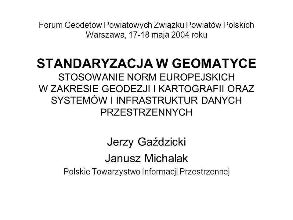 Forum Geodetów Powiatowych Związku Powiatów Polskich Warszawa, 17-18 maja 2004 roku STANDARYZACJA W GEOMATYCE STOSOWANIE NORM EUROPEJSKICH W ZAKRESIE