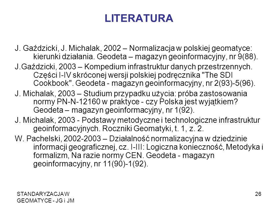 STANDARYZACJA W GEOMATYCE - JG i JM 26 LITERATURA J. Gaździcki, J. Michalak, 2002 – Normalizacja w polskiej geomatyce: kierunki działania. Geodeta – m