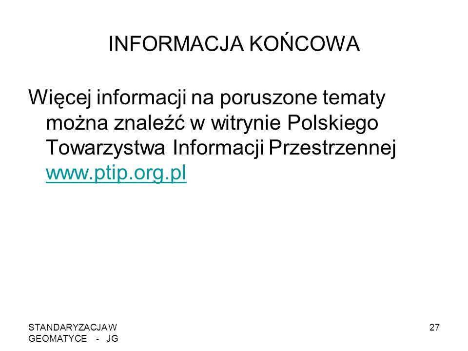 STANDARYZACJA W GEOMATYCE - JG 27 INFORMACJA KOŃCOWA Więcej informacji na poruszone tematy można znaleźć w witrynie Polskiego Towarzystwa Informacji P