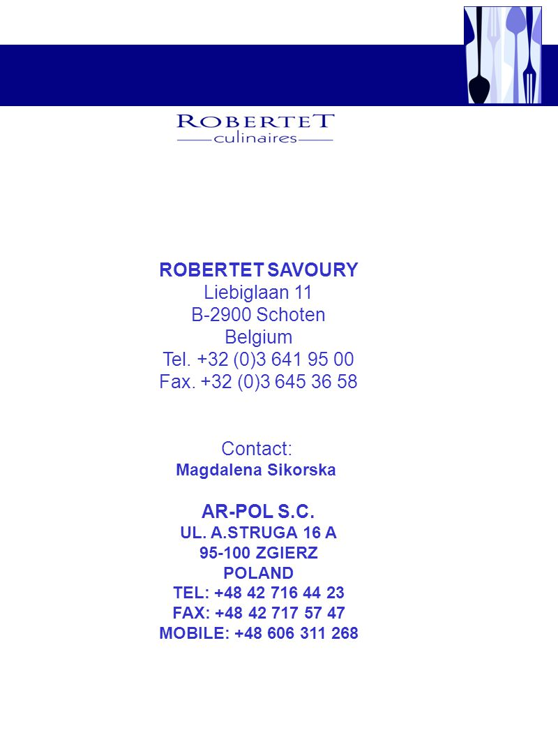 ROBERTET SAVOURY Liebiglaan 11 B-2900 Schoten Belgium Tel. +32 (0)3 641 95 00 Fax. +32 (0)3 645 36 58 Contact: Magdalena Sikorska AR-POL S.C. UL. A.ST