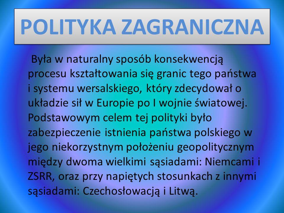 POLITYKA ZAGRANICZNA Była w naturalny sposób konsekwencją procesu kształtowania się granic tego państwa i systemu wersalskiego, który zdecydował o układzie sił w Europie po I wojnie światowej.