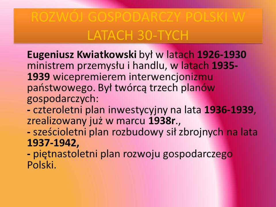 ROZWÓJ GOSPODARCZY POLSKI W LATACH 30-TYCH Eugeniusz Kwiatkowski był w latach 1926-1930 ministrem przemysłu i handlu, w latach 1935- 1939 wicepremierem interwencjonizmu państwowego.