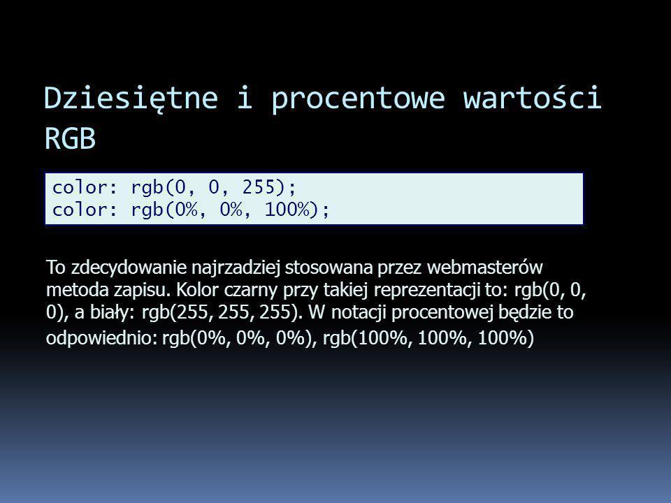 Dziesiętne i procentowe wartości RGB color: rgb(0, 0, 255); color: rgb(0%, 0%, 100%); To zdecydowanie najrzadziej stosowana przez webmasterów metoda zapisu.