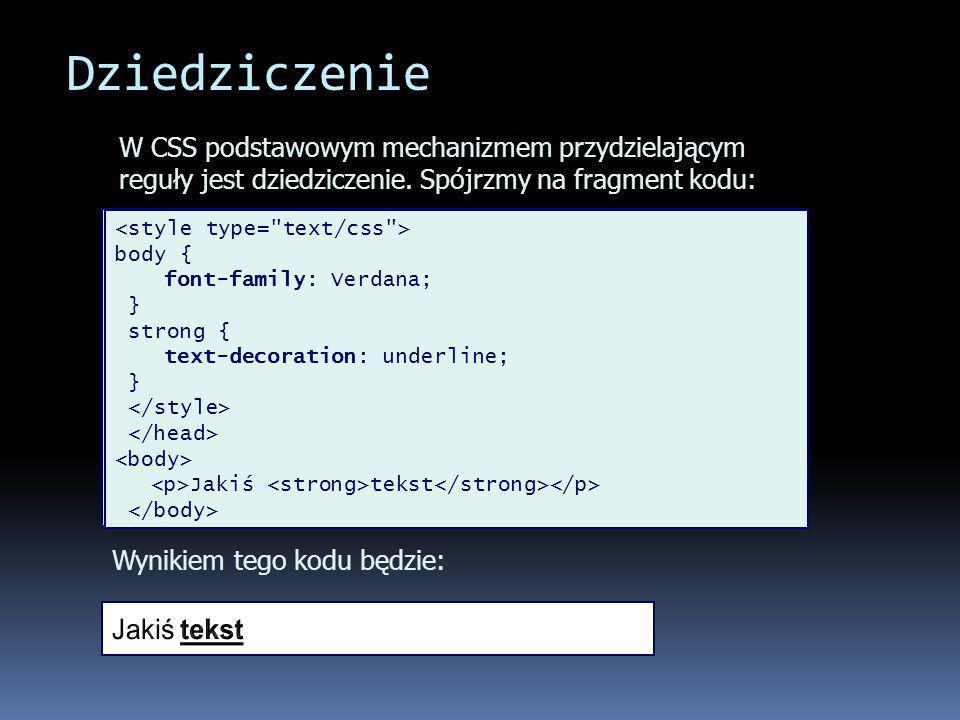 Dziedziczenie body { font-family: Verdana; } strong { text-decoration: underline; } Jakiś tekst W CSS podstawowym mechanizmem przydzielającym reguły jest dziedziczenie.