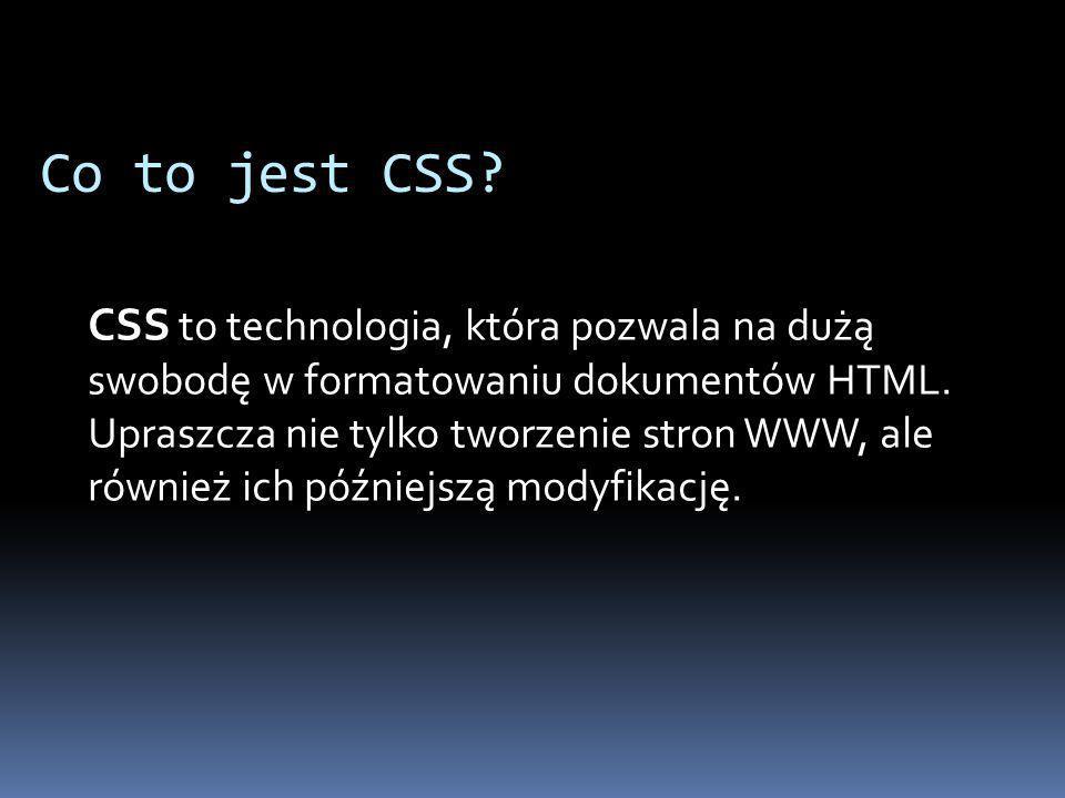 Co to jest CSS.CSS to technologia, która pozwala na dużą swobodę w formatowaniu dokumentów HTML.