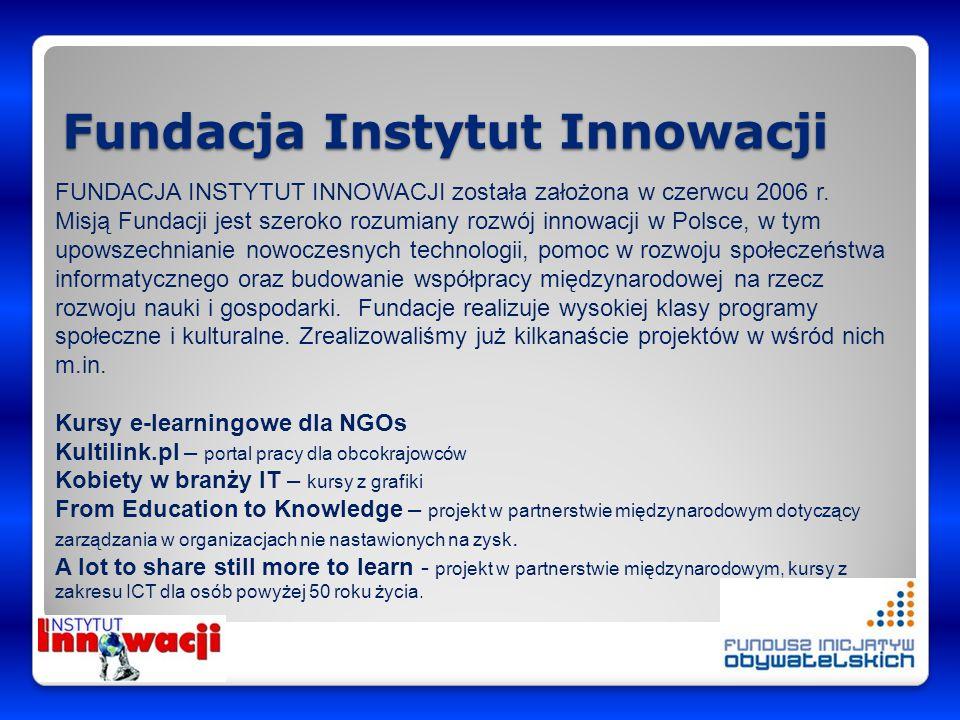 Fundacja Instytut Innowacji FUNDACJA INSTYTUT INNOWACJI została założona w czerwcu 2006 r. Misją Fundacji jest szeroko rozumiany rozwój innowacji w Po