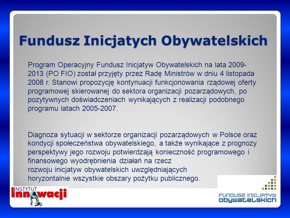 Fundusz Inicjatych Obywatelskich Program Operacyjny Fundusz Inicjatyw Obywatelskich na lata 2009- 2013 (PO FIO) został przyjęty przez Radę Ministrów w