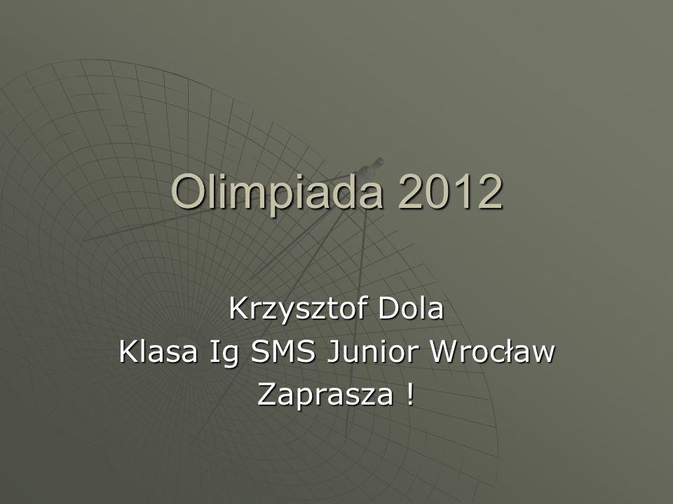 Olimpiada 2012 Krzysztof Dola Klasa Ig SMS Junior Wrocław Zaprasza !
