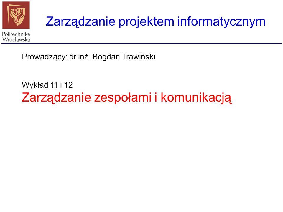 Zarządzanie projektem informatycznym Prowadzący: dr inż. Bogdan Trawiński Wykład 11 i 12 Zarządzanie zespołami i komunikacją