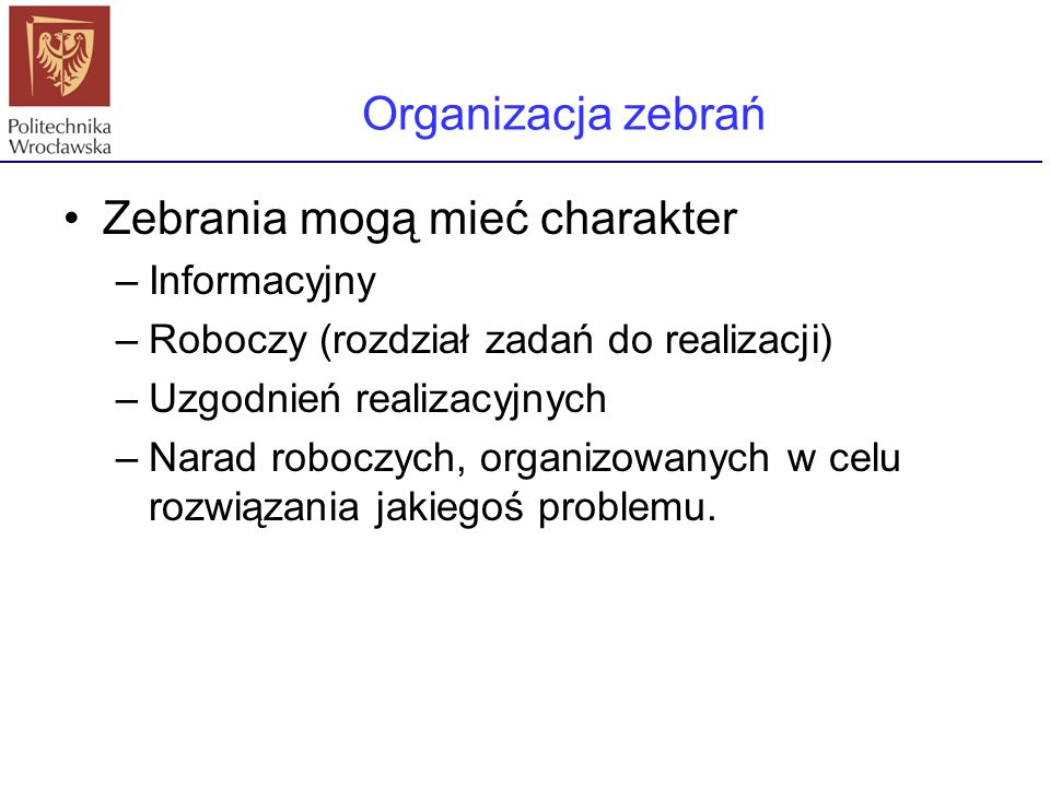 Zebrania mogą mieć charakter –Informacyjny –Roboczy (rozdział zadań do realizacji) –Uzgodnień realizacyjnych –Narad roboczych, organizowanych w celu r