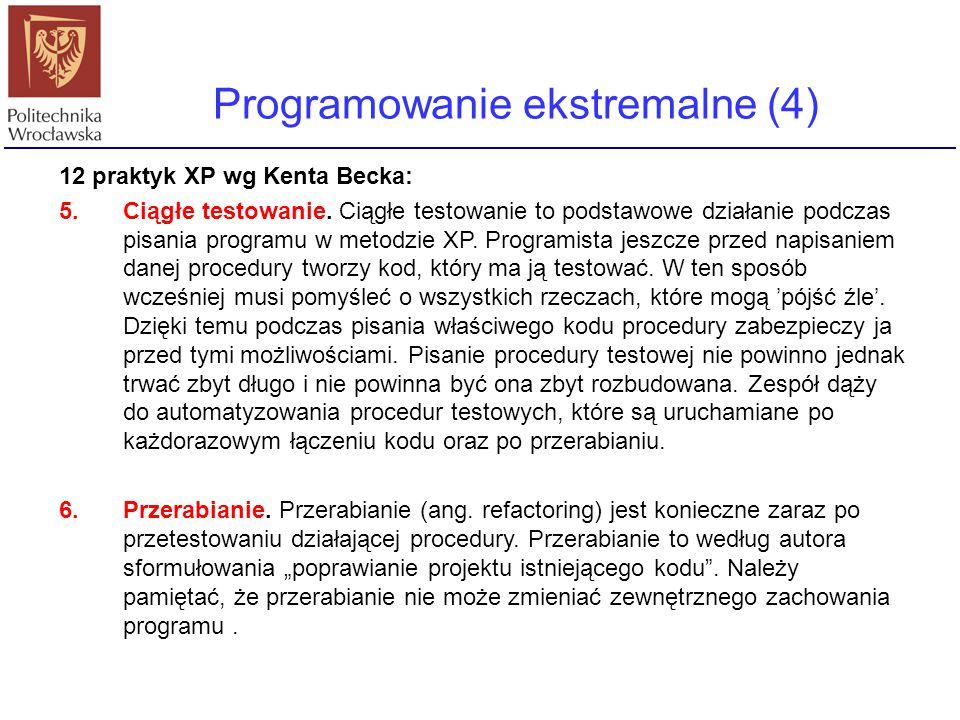 Programowanie ekstremalne (4) 12 praktyk XP wg Kenta Becka: 5.Ciągłe testowanie. Ciągłe testowanie to podstawowe działanie podczas pisania programu w