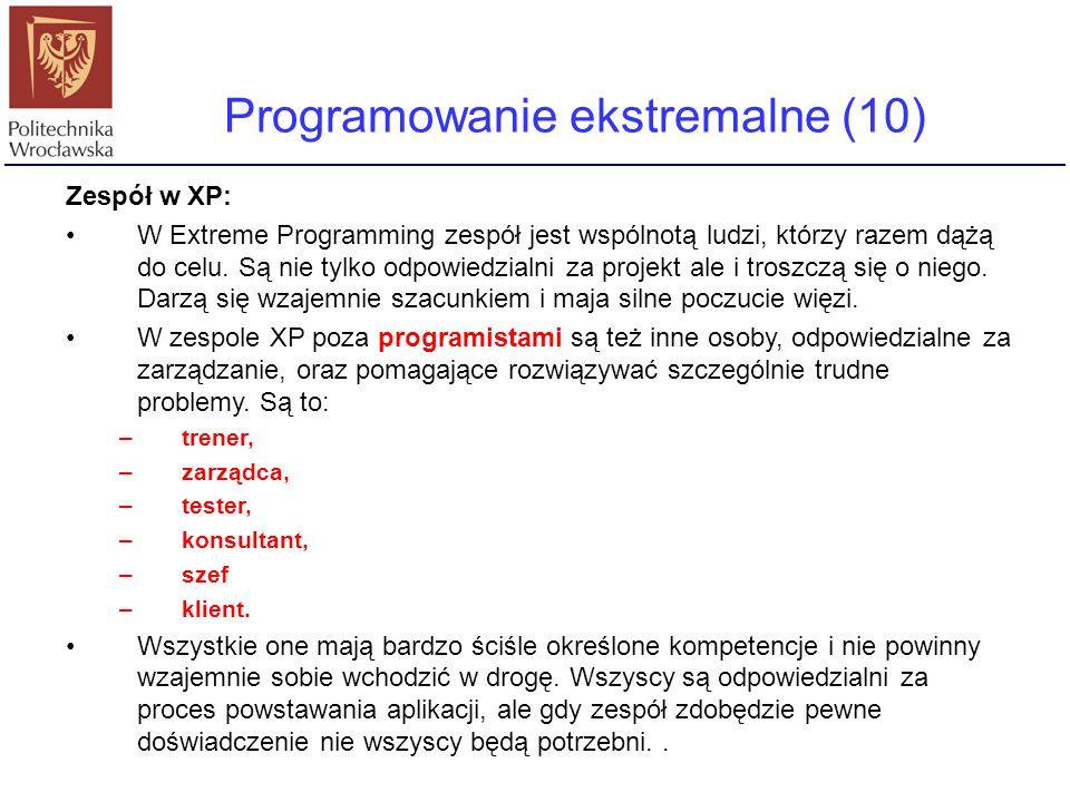 Programowanie ekstremalne (10) Zespół w XP: W Extreme Programming zespół jest wspólnotą ludzi, którzy razem dążą do celu. Są nie tylko odpowiedzialni