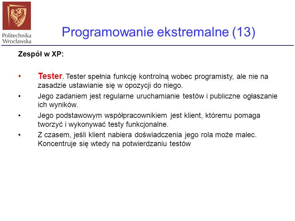 Programowanie ekstremalne (13) Zespół w XP: Tester. Tester spełnia funkcję kontrolną wobec programisty, ale nie na zasadzie ustawianie się w opozycji