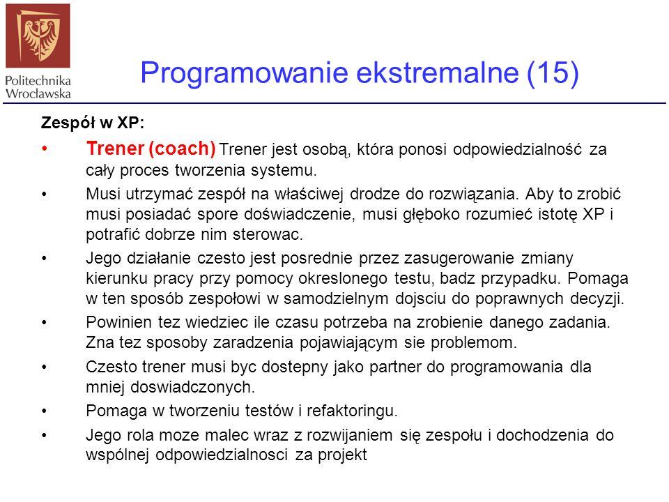 Programowanie ekstremalne (15) Zespół w XP: Trener (coach) Trener jest osobą, która ponosi odpowiedzialność za cały proces tworzenia systemu. Musi utr