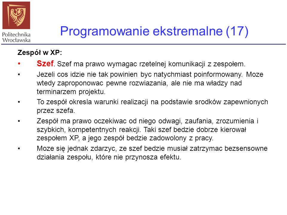 Programowanie ekstremalne (17) Zespół w XP: Szef. Szef ma prawo wymagac rzetelnej komunikacji z zespołem. Jezeli cos idzie nie tak powinien byc natych