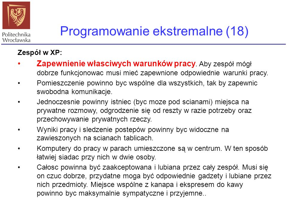 Programowanie ekstremalne (18) Zespół w XP: Zapewnienie własciwych warunków pracy. Aby zespół mógł dobrze funkcjonowac musi mieć zapewnione odpowiedni