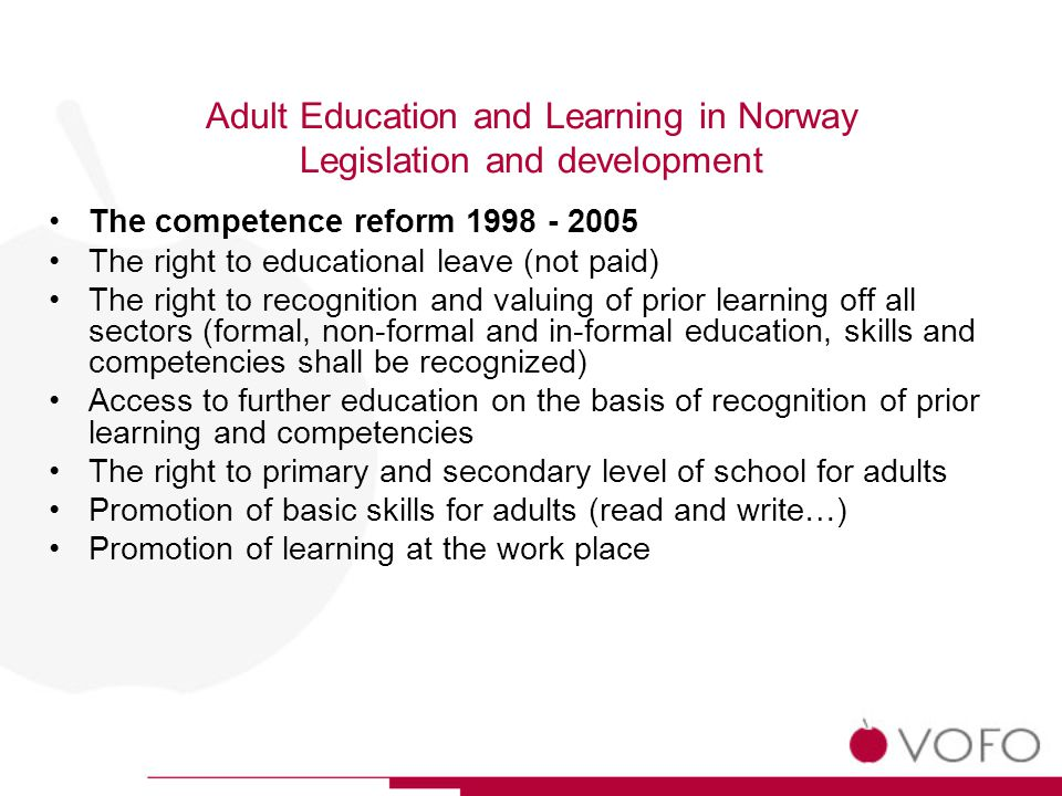 Adult Education and Learning in Norway Legislation and development The competence reform The right to educational leave (not paid) The right to recognition and valuing of prior learning off all sectors (formal, non-formal and in-formal education, skills and competencies shall be recognized) Access to further education on the basis of recognition of prior learning and competencies The right to primary and secondary level of school for adults Promotion of basic skills for adults (read and write…) Promotion of learning at the work place
