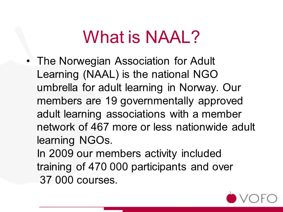 What is NAAL? The Norwegian Association for Adult Learning (NAAL) is the national NGO umbrella for adult learning in Norway. Our members are 19 govern