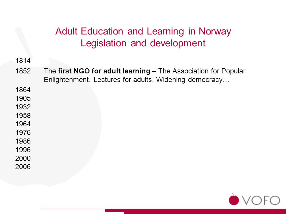Adult Education and Learning in Norway Legislation and development The competence reform 1998 - 2005 The right to educational leave (not paid) The right to recognition and valuing of prior learning off all sectors (formal, non-formal and in-formal education, skills and competencies shall be recognized) Access to further education on the basis of recognition of prior learning and competencies The right to primary and secondary level of school for adults Promotion of basic skills for adults (read and write…) Promotion of learning at the work place