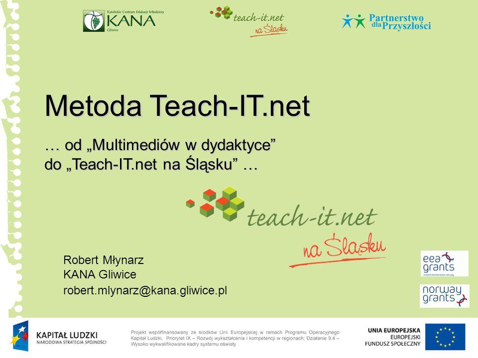 """Metoda Teach-IT.net Robert Młynarz KANA Gliwice robert.mlynarz@kana.gliwice.pl … od """"Multimediów w dydaktyce do """"Teach-IT.net na Śląsku …"""