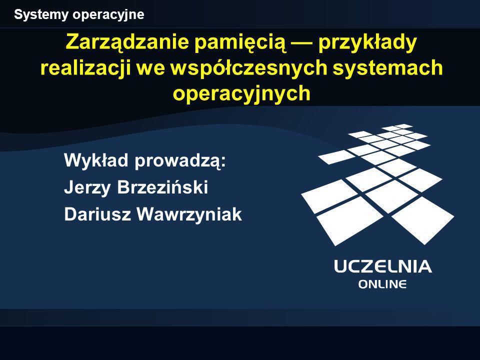 Zarządzanie pamięcią — przykłady realizacji we współczesnych systemach operacyjnych Wykład prowadzą: Jerzy Brzeziński Dariusz Wawrzyniak Systemy operacyjne