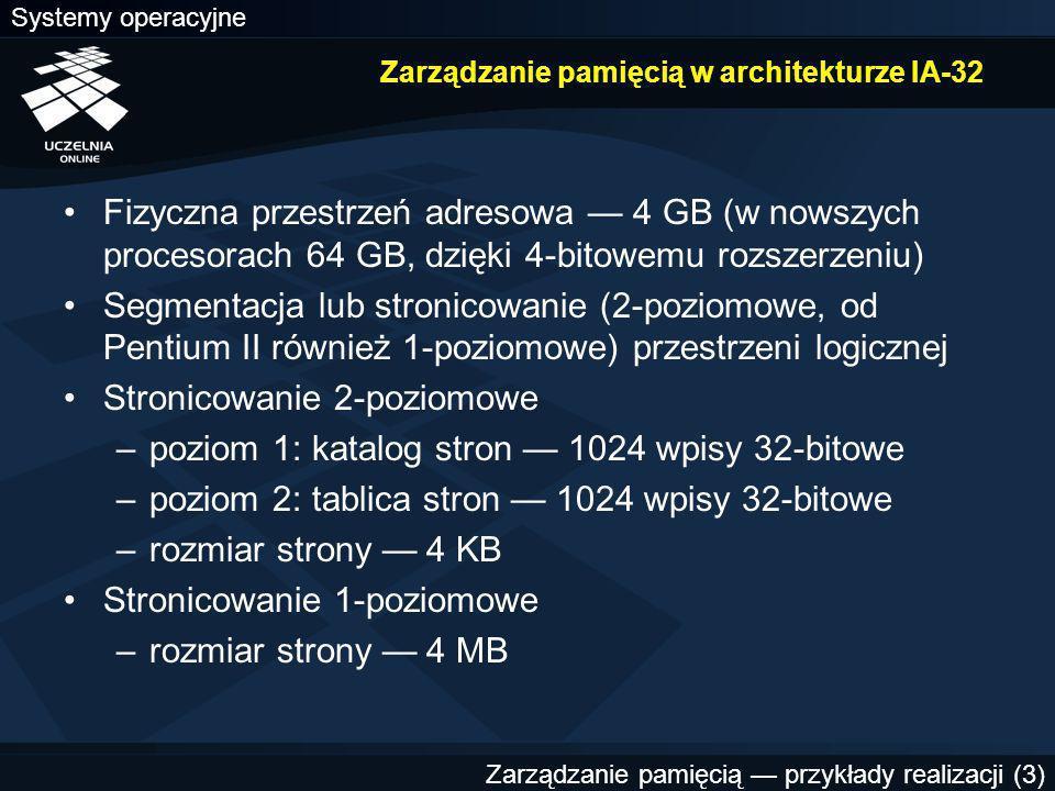 Systemy operacyjne Zarządzanie pamięcią — przykłady realizacji (3) Zarządzanie pamięcią w architekturze IA-32 Fizyczna przestrzeń adresowa — 4 GB (w nowszych procesorach 64 GB, dzięki 4-bitowemu rozszerzeniu) Segmentacja lub stronicowanie (2-poziomowe, od Pentium II również 1-poziomowe) przestrzeni logicznej Stronicowanie 2-poziomowe –poziom 1: katalog stron — 1024 wpisy 32-bitowe –poziom 2: tablica stron — 1024 wpisy 32-bitowe –rozmiar strony — 4 KB Stronicowanie 1-poziomowe –rozmiar strony — 4 MB