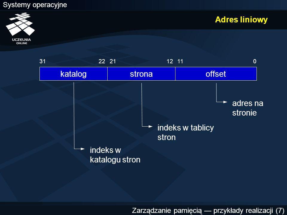 Systemy operacyjne Zarządzanie pamięcią — przykłady realizacji (7) Adres liniowy strona 1221 offset 011 katalog 2231 indeks w katalogu stron indeks w tablicy stron adres na stronie
