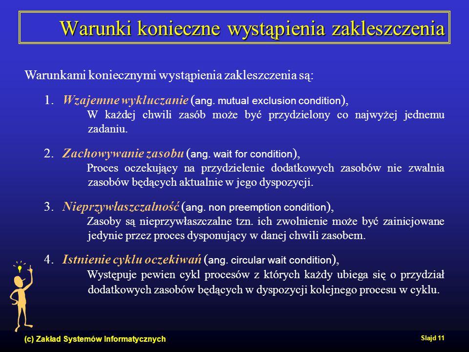 (c) Zakład Systemów Informatycznych Slajd 11 Warunki konieczne wystąpienia zakleszczenia Warunkami koniecznymi wystąpienia zakleszczenia są: 1. Wzajem
