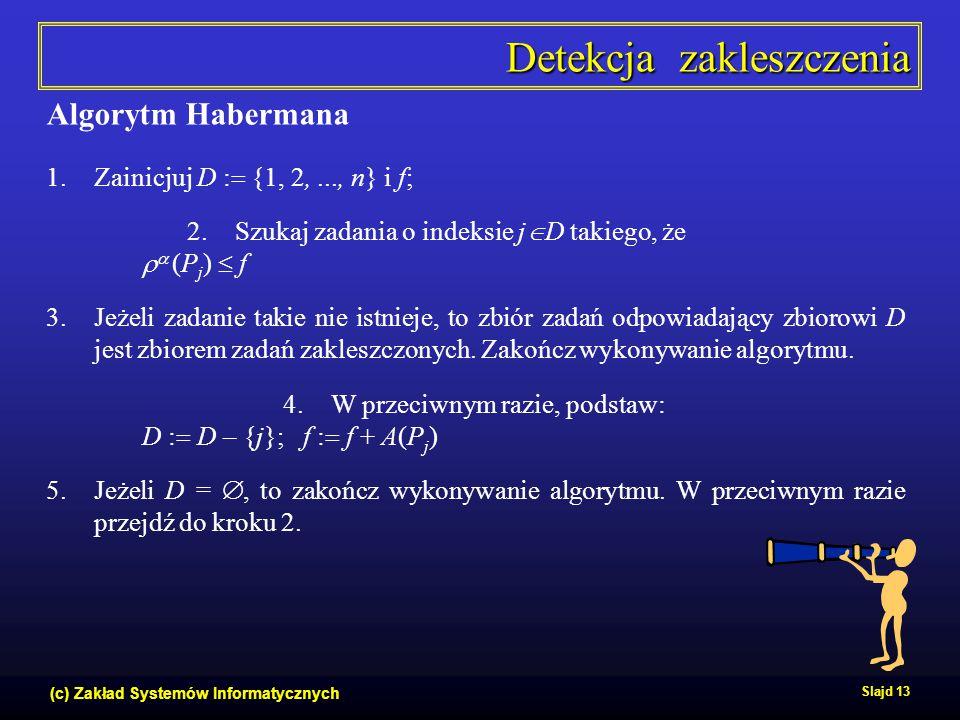 (c) Zakład Systemów Informatycznych Slajd 13 Detekcja zakleszczenia Algorytm Habermana 1.Zainicjuj D :  {1, 2,..., n} i f; 2.Szukaj zadania o indeksi