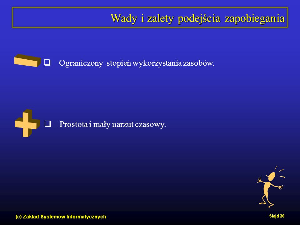 (c) Zakład Systemów Informatycznych Slajd 20 Wady i zalety podejścia zapobiegania  Prostota i mały narzut czasowy.  Ograniczony stopień wykorzystani