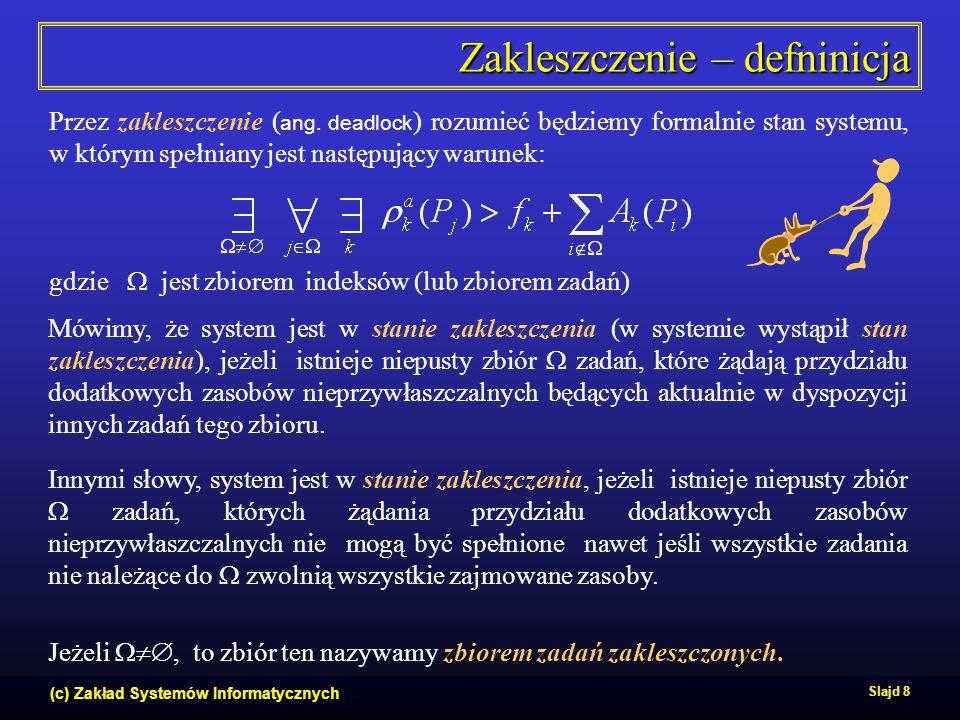 (c) Zakład Systemów Informatycznych Slajd 8 Zakleszczenie – defninicja Przez zakleszczenie ( ang. deadlock ) rozumieć będziemy formalnie stan systemu,