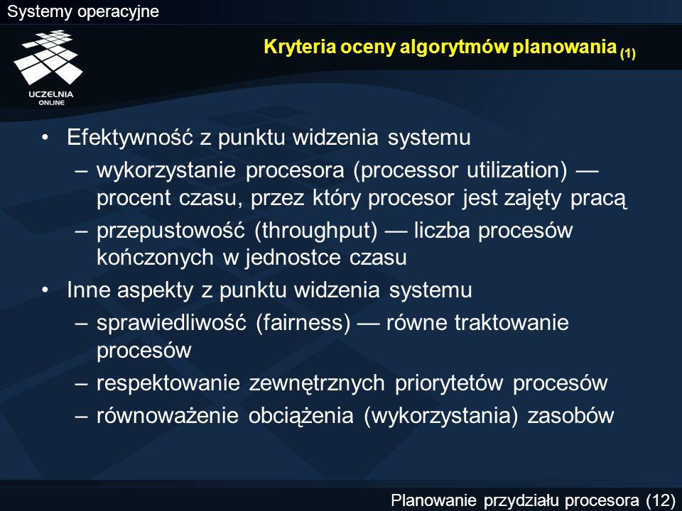 Systemy operacyjne Planowanie przydziału procesora (12) Kryteria oceny algorytmów planowania (1) Efektywność z punktu widzenia systemu –wykorzystanie