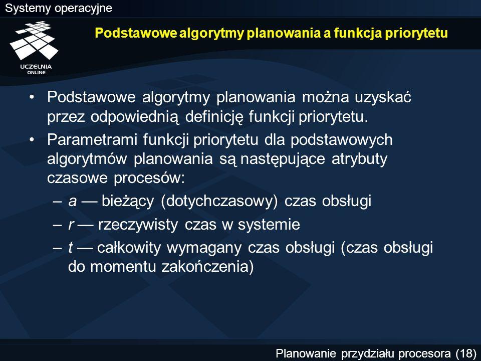 Systemy operacyjne Planowanie przydziału procesora (18) Podstawowe algorytmy planowania a funkcja priorytetu Podstawowe algorytmy planowania można uzy