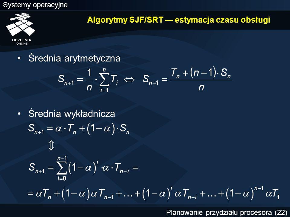 Systemy operacyjne Planowanie przydziału procesora (22) Algorytmy SJF/SRT — estymacja czasu obsługi Średnia arytmetyczna Średnia wykładnicza