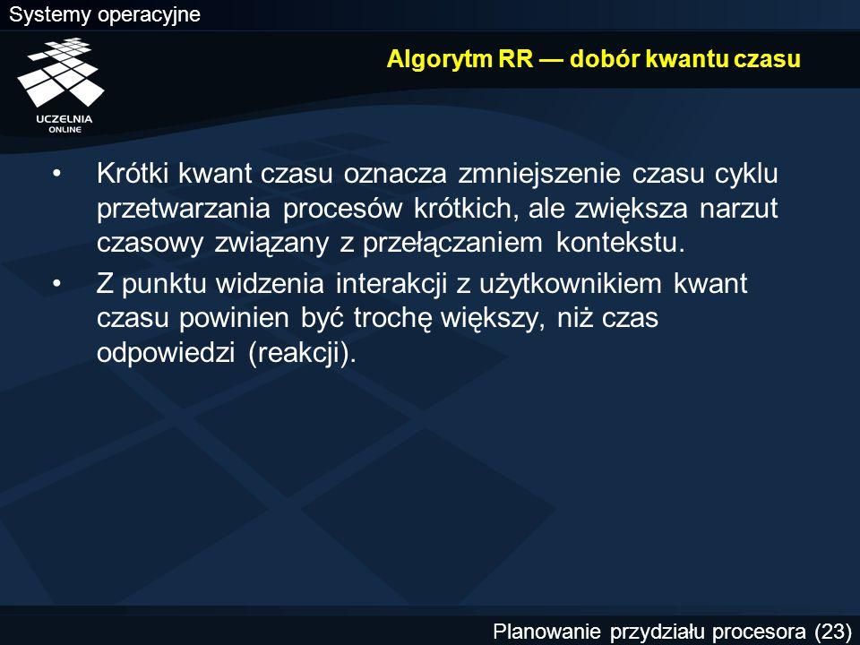 Systemy operacyjne Planowanie przydziału procesora (23) Algorytm RR — dobór kwantu czasu Krótki kwant czasu oznacza zmniejszenie czasu cyklu przetwarz
